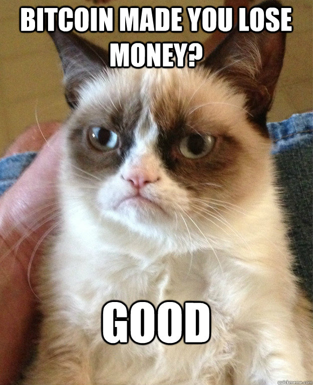 bitcoin made you lose money? good - bitcoin made you lose money? good  Grumpy Cat