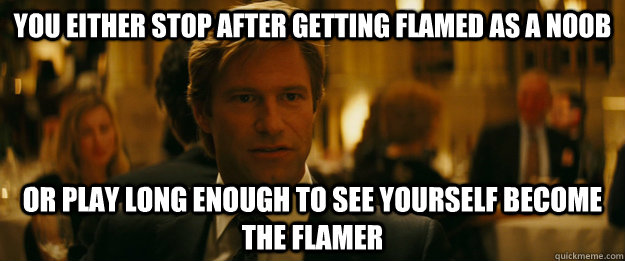 You either stop after getting flamed as a noob Or play long enough to see yourself become the flamer