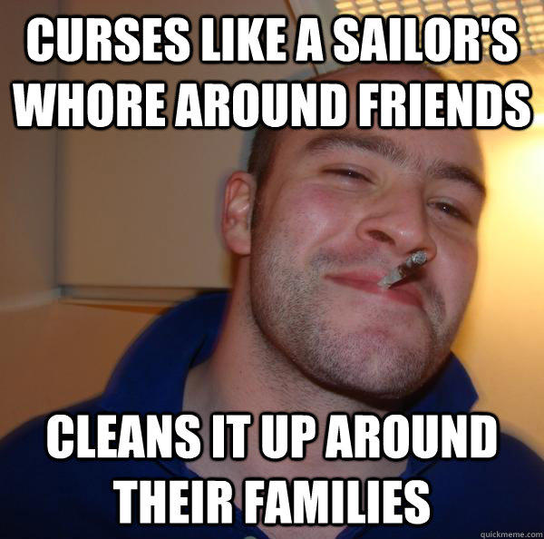 curses like a sailor's whore around friends Cleans it up around their families - curses like a sailor's whore around friends Cleans it up around their families  Misc