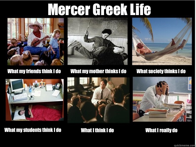 Mercer Greek Life What my friends think I do What my mother thinks I do What society thinks I do What my students think I do What I think I do What I really do - Mercer Greek Life What my friends think I do What my mother thinks I do What society thinks I do What my students think I do What I think I do What I really do  What People Think I Do