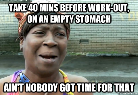 take 40 mins before work-out, on an empty stomach Ain't nobody got time for that - take 40 mins before work-out, on an empty stomach Ain't nobody got time for that  aint nobody got time