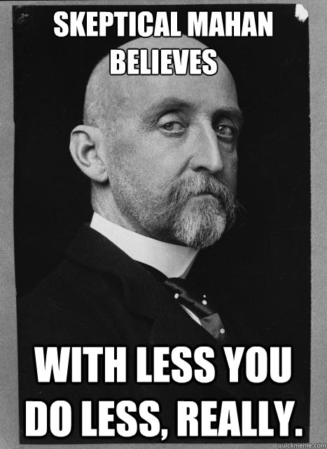 Skeptical Mahan believes With less you do less, really.  Skeptical Mahan