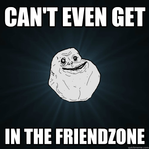 Can't even get in the friendzone - Can't even get in the friendzone  Forever Alone
