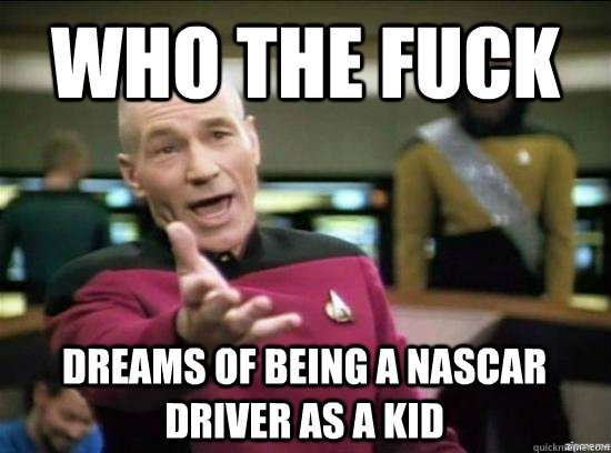 Who the fuck dreams of being a nascar driver as a kid - Who the fuck dreams of being a nascar driver as a kid  Misc