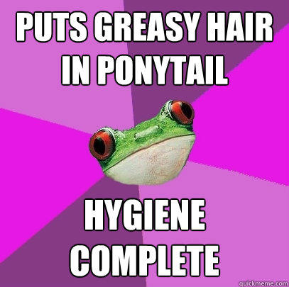 Puts greasy hair in ponytail Hygiene Complete - Puts greasy hair in ponytail Hygiene Complete  Foul Bachelorette Frog