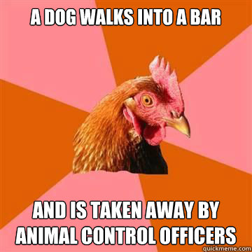a dog walks into a bar and is taken away by animal control officers   Anti-Joke Chicken