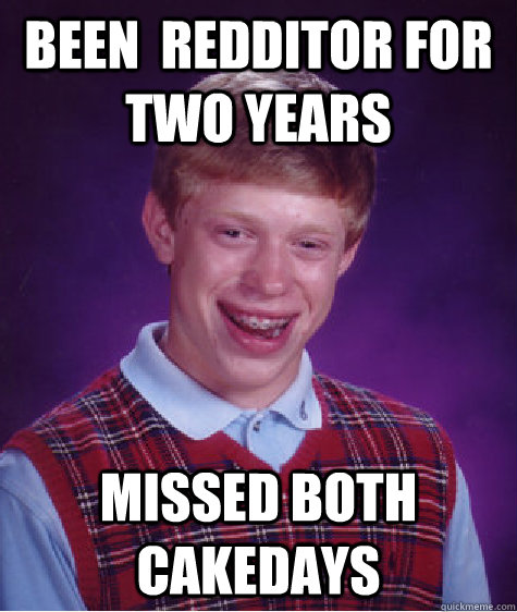 Been  Redditor for two years missed both cakedays - Been  Redditor for two years missed both cakedays  Bad Luck Brian