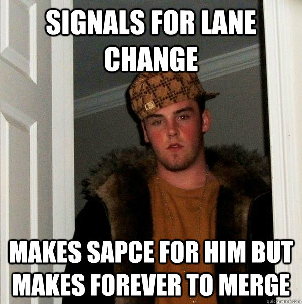 Signals for lane change Makes sapce for him but makes forever to merge - Signals for lane change Makes sapce for him but makes forever to merge  Scumbag Steve