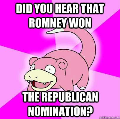 Did you hear that Romney Won The republican nomination? - Did you hear that Romney Won The republican nomination?  Slowpoke