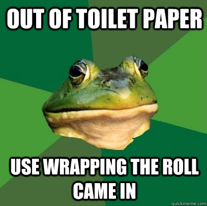 out of toilet paper use wrapping the roll came in - out of toilet paper use wrapping the roll came in  Foul Bachelor Frog