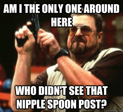Am i the only one around here who didn't see that nipple spoon post? - Am i the only one around here who didn't see that nipple spoon post?  Am I The Only One Around Here