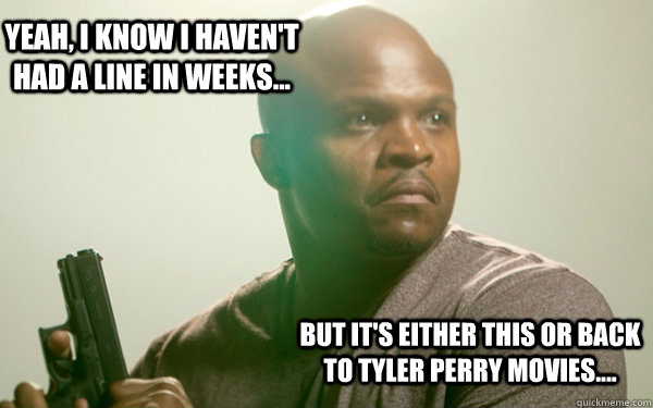 Yeah, I know I haven't had a line in weeks... But it's either this or back to Tyler Perry movies....