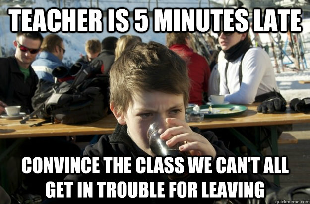 teacher is 5 minutes late convince the class we can't all get in trouble for leaving - teacher is 5 minutes late convince the class we can't all get in trouble for leaving  Lazy Elementary School Kid