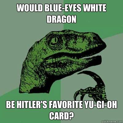 Would Blue-Eyes white dragon be hitler's favorite Yu-gi-oh card?