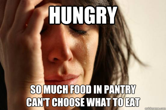 Hungry So much food in pantry can't choose what to eat  - Hungry So much food in pantry can't choose what to eat   First World Problems