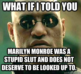 what if i told you Marilyn Monroe was a stupid slut and does not deserve to be looked up to. - what if i told you Marilyn Monroe was a stupid slut and does not deserve to be looked up to.  Matrix Morpheus