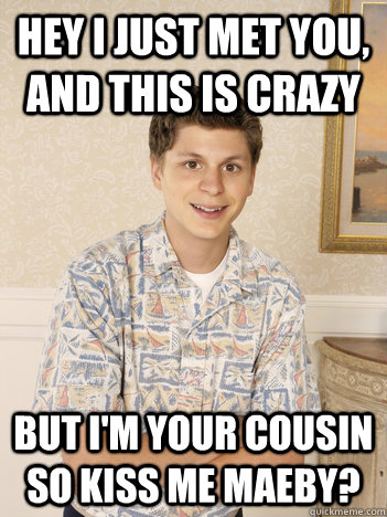 Hey i just met you, and this is crazy but i'm your cousin so kiss me maeby? - Hey i just met you, and this is crazy but i'm your cousin so kiss me maeby?  George Michael