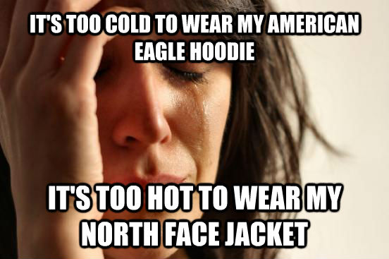it s too cold to wear my american eagle hoodie it s too
