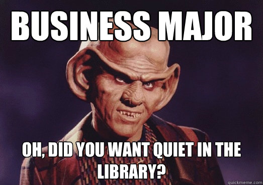 Business major oh, did you want quiet in the library?