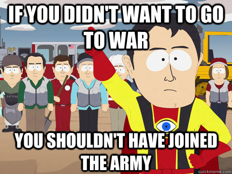 If you didn't want to go to war you shouldn't have joined the army - If you didn't want to go to war you shouldn't have joined the army  Captain Hindsight