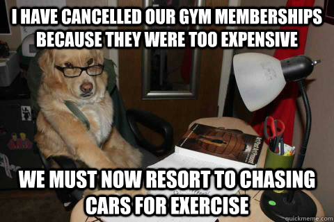 I have cancelled our gym memberships because they were too expensive We must now resort to chasing cars for exercise