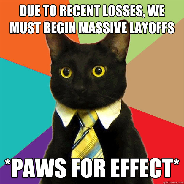 due to recent losses, we must begin massive layoffs *paws for effect* - due to recent losses, we must begin massive layoffs *paws for effect*  Business Cat