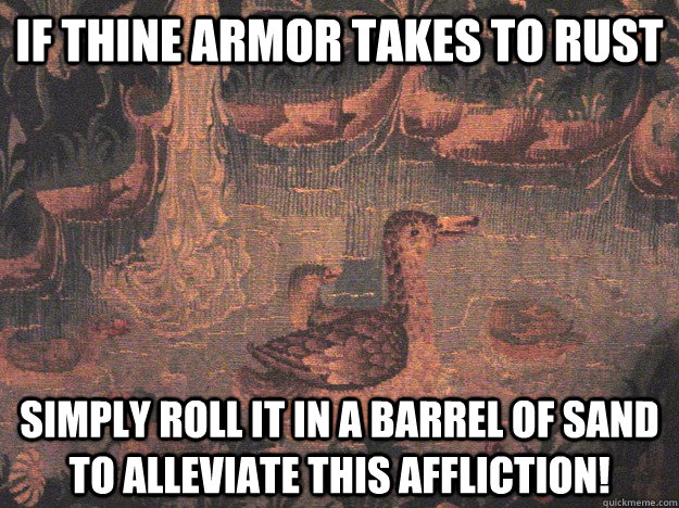 If thine armor takes to rust Simply roll it in a barrel of sand to alleviate this affliction!