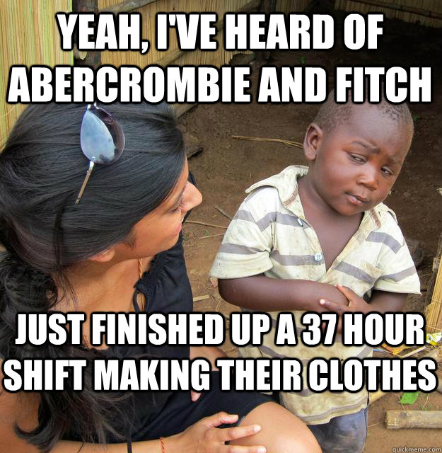 Yeah, I've heard of Abercrombie and Fitch Just finished up a 37 hour shift making their clothes
