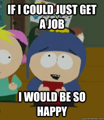 If I could just get a job I would be so happy - If I could just get a job I would be so happy  Craig - I would be so happy