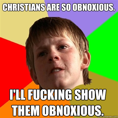 Christians are so obnoxious. I'll fucking show them obnoxious.  Angry School Boy