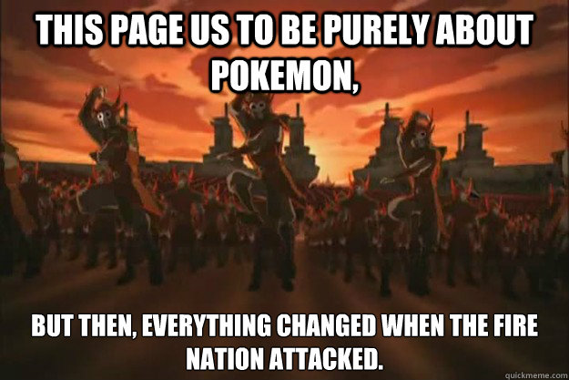 This page us to be purely about pokemon,  But then, everything changed when the fire nation attacked.