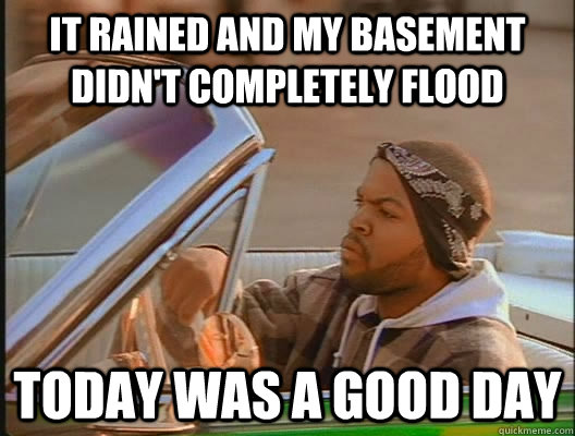 It rained and my basement didn't completely flood Today was a good day - It rained and my basement didn't completely flood Today was a good day  today was a good day