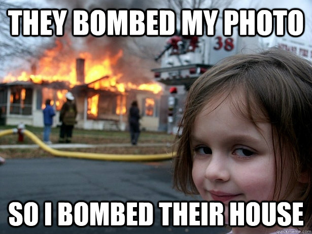 They bombed my photo so i bombed their house