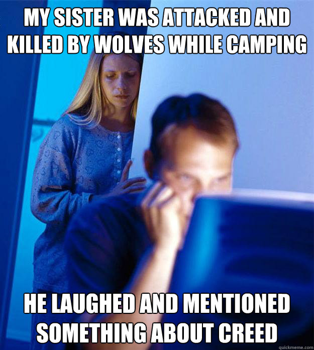 My sister was attacked and killed by wolves while camping he laughed and mentioned something about creed - My sister was attacked and killed by wolves while camping he laughed and mentioned something about creed  Redditors Wife