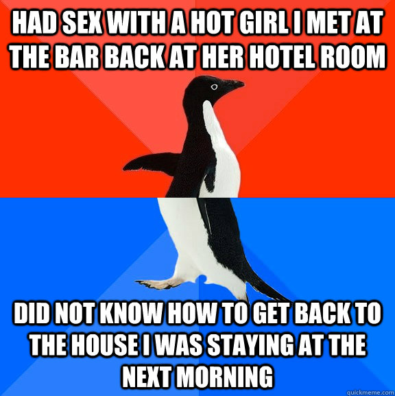 had sex with a hot girl i met at the bar back at her hotel room did not know how to get back to the house i was staying at the next morning - had sex with a hot girl i met at the bar back at her hotel room did not know how to get back to the house i was staying at the next morning  Misc