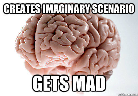 CREATES IMAGINARY SCENARIO GETS MAD  - CREATES IMAGINARY SCENARIO GETS MAD   Scumbag Brain