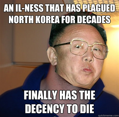 an il-ness that has plagued north korea for decades finally has the decency to die