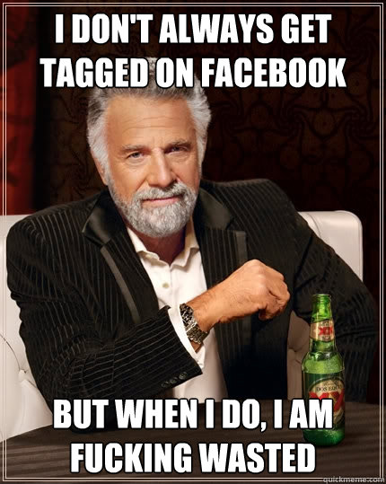 I don't always get tagged on facebook but when I do, i am fucking wasted  - I don't always get tagged on facebook but when I do, i am fucking wasted   The Most Interesting Man In The World