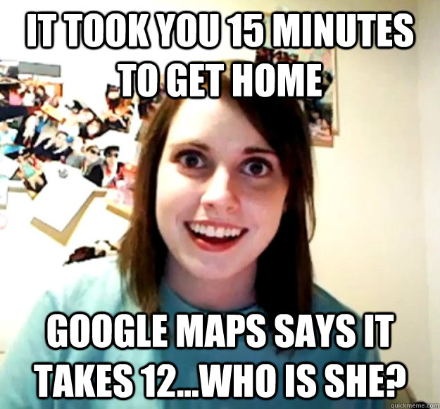 it took you 15 minutes to get home google maps says it takes 12...who is she? - it took you 15 minutes to get home google maps says it takes 12...who is she?  Misc