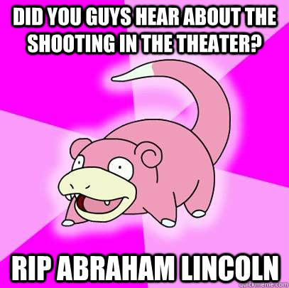 Did you guys hear about the shooting in the theater? RIP Abraham Lincoln - Did you guys hear about the shooting in the theater? RIP Abraham Lincoln  Slowpoke