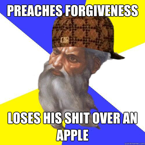 preaches forgiveness loses his shit over an apple - preaches forgiveness loses his shit over an apple  Scumbag God is an SBF