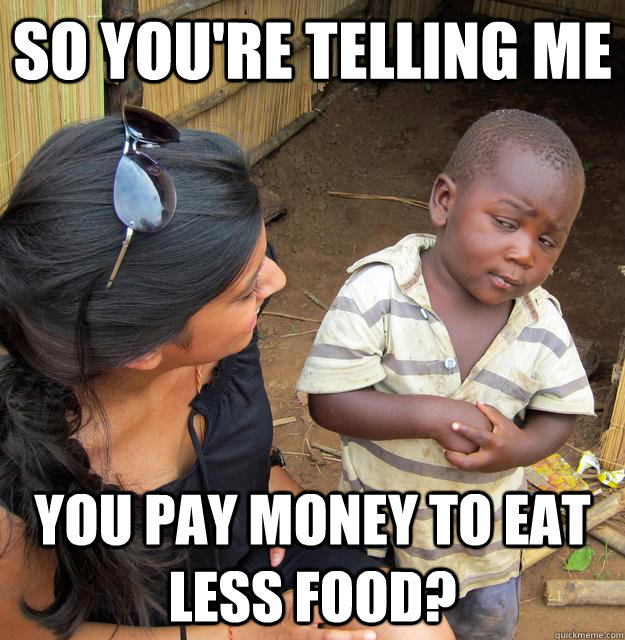 So you're telling me You pay money to eat less food? - So you're telling me You pay money to eat less food?  Skeptical Third World Child