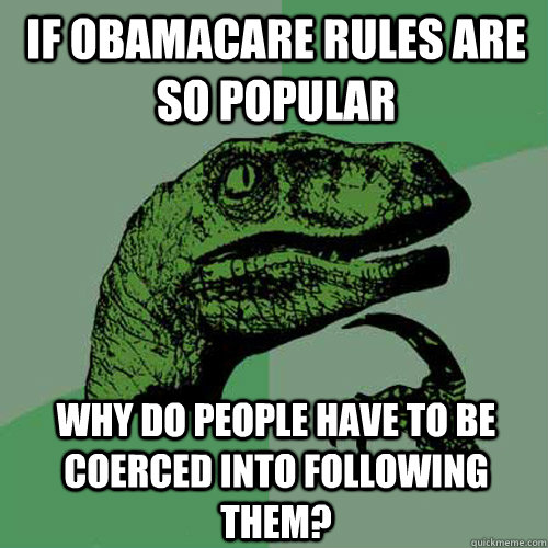 If Obamacare rules are so popular why do people have to be coerced into following them? - If Obamacare rules are so popular why do people have to be coerced into following them?  Philosoraptor