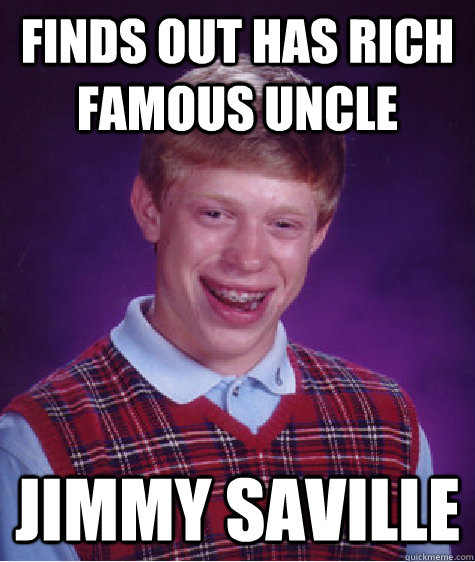 Finds out has rich famous uncle Jimmy Saville - Finds out has rich famous uncle Jimmy Saville  Bad Luck Brian