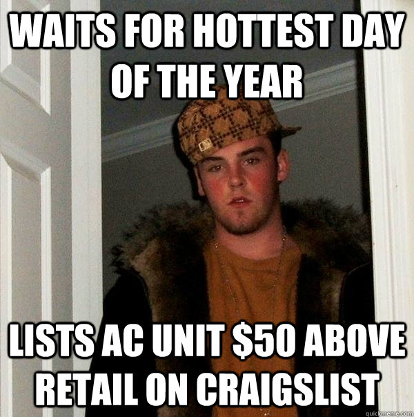 Waits for hottest day of the year Lists AC unit $50 above retail on craigslist - Waits for hottest day of the year Lists AC unit $50 above retail on craigslist  Scumbag Steve