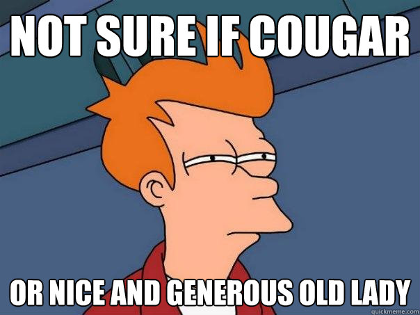 32b1afa08c04595ac1f743466b0db1d942ed49d9972f8a6fb4759e8a19cdf63c not sure if cougar or nice and generous old lady futurama fry,Cougar Memes