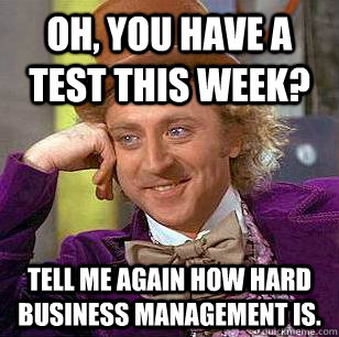 Oh, you have a test this week? Tell me again how hard business management is. - Oh, you have a test this week? Tell me again how hard business management is.  Condescending Wonka