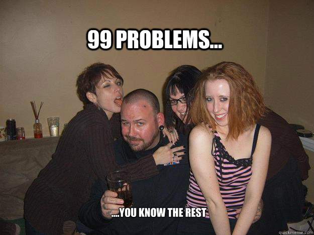 99 problems... ....you know the rest