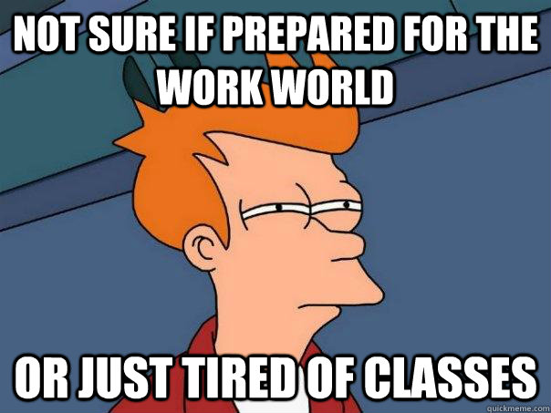 Not sure if prepared for the work world or just tired of classes - Not sure if prepared for the work world or just tired of classes  Futurama Fry