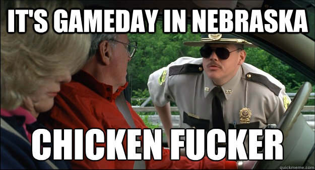 It's gameday in Nebraska chicken fucker
